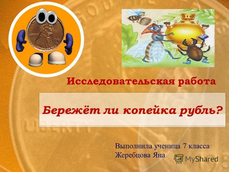 Бережёт ли копейка рубль? Исследовательская работа Выполнила ученица 7 класса Жеребцова Яна