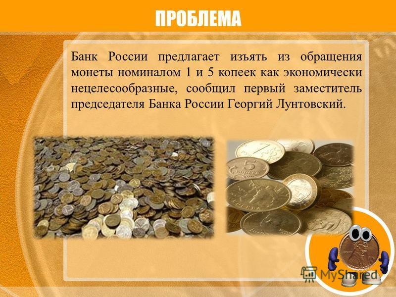 ПРОБЛЕМА Банк России предлагает изъять из обращения монеты номиналом 1 и 5 копеек как экономически нецелесообразные, сообщил первый заместитель председателя Банка России Георгий Лунтовский.