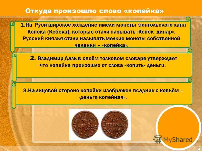1. На Руси широкое хождение имели монеты монгольского хана Кепека (Кебека), которые стали называть «Кепек динар». Русский князья стали называть мелкие монеты собственной чеканки – «копейка». 2. Владимир Даль в своём толковом словаре утверждает что ко