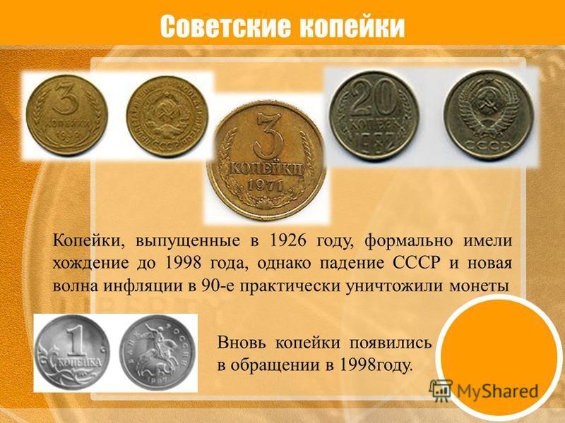 Советские копейки Копейки, выпущенные в 1926 году, формально имели хождение до 1998 года, однако падение СССР и новая волна инфляции в 90-е практически уничтожили монеты Вновь копейки появились в обращении в 1998 году.
