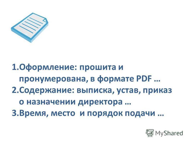 1.Оформление: прошита и пронумерована, в формате PDF … 2.Содержание: выписка, устав, приказ о назначении директора … 3.Время, место и порядок подачи …