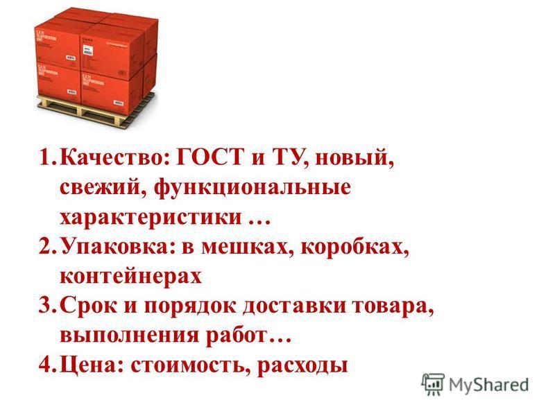 1.Качество: ГОСТ и ТУ, новый, свежий, функциональные характеристики … 2.Упаковка: в мешках, коробках, контейнерах 3. Срок и порядок доставки товара, выполнения работ… 4.Цена: стоимость, расходы