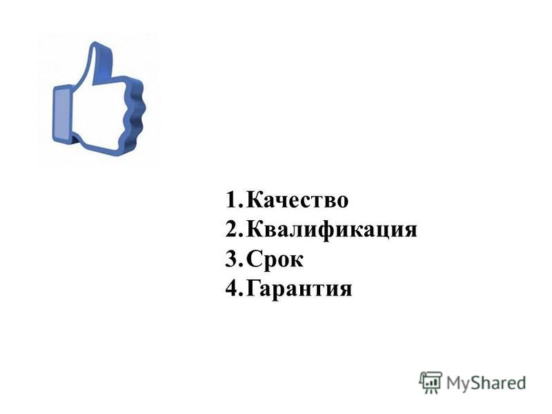 1. Качество 2. Квалификация 3. Срок 4.Гарантия