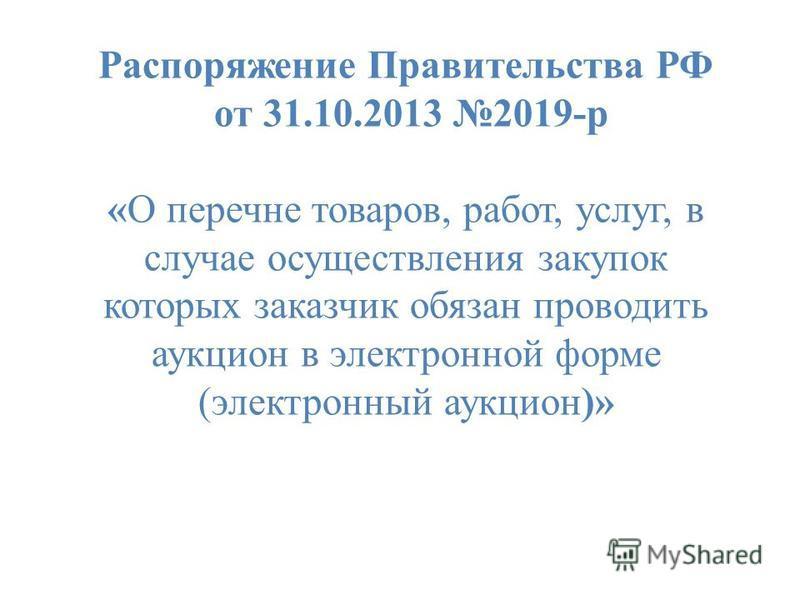 Распоряжение Правительства РФ от 31.10.2013 2019-р «О перечне товаров, работ, услуг, в случае осуществления закупок которых заказчик обязан проводить аукцион в электронной форме (электронный аукцион)»
