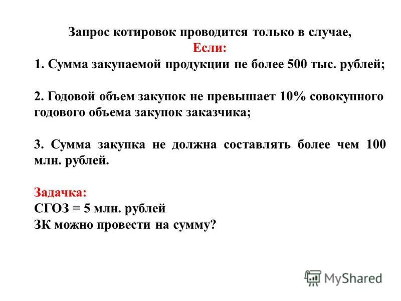 Запрос котировок проводится только в случае, Если: 1. Сумма закупаемой продукции не более 500 тыс. рублей; 2. Годовой объем закупок не превышает 10% совокупного годового объема закупок заказчика; 3. Сумма закупка не должна составлять более чем 100 мл