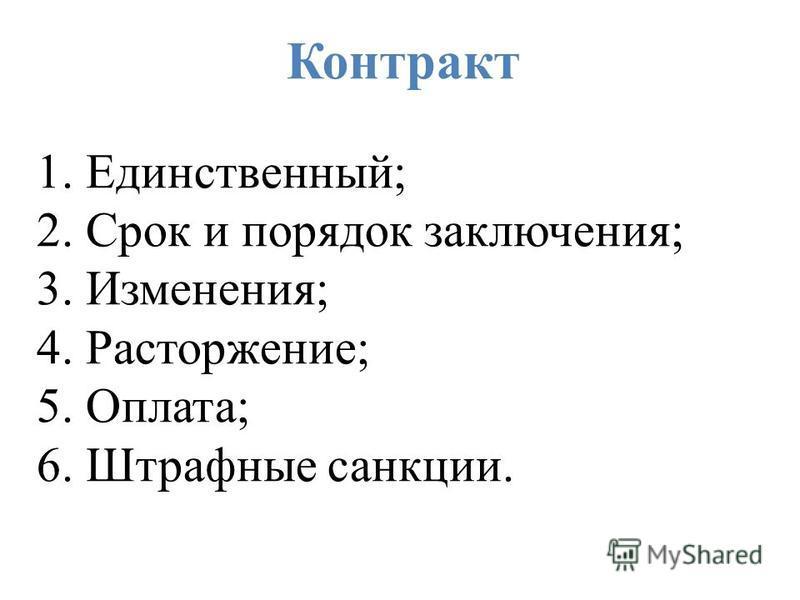Контракт 1. Единственный; 2. Срок и порядок заключения; 3. Изменения; 4. Расторжение; 5. Оплата; 6. Штрафные санкции.