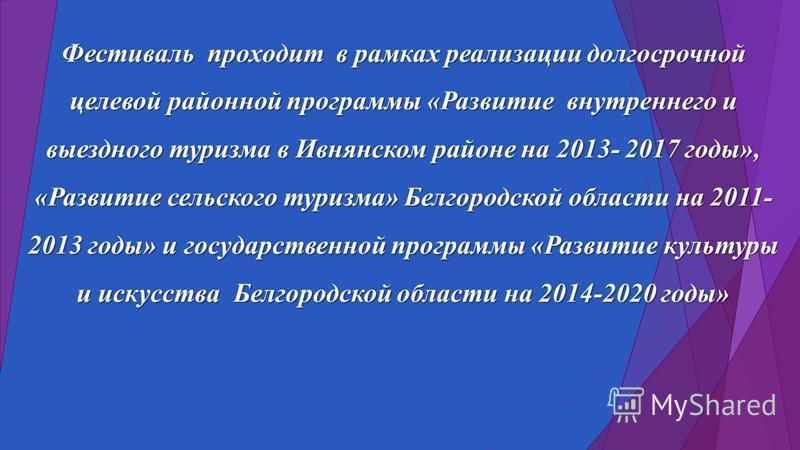 Фестиваль проходит в рамках реализации долгосрочной целевой районной программы «Развитие внутреннего и выездного туризма в Ивнянском районе на 2013- 2017 годы», «Развитие сельского туризма» Белгородской области на 2011- 2013 годы» и государственной п