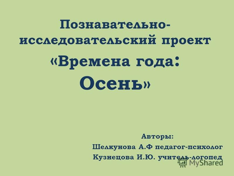 Познавательно- исследовательский проект « Времена года : Осень» Авторы: Шелкунова А.Ф педагог-психолог Кузнецова И.Ю. учитель-логопед