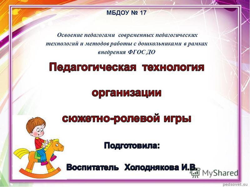 МБДОУ 17 Освоение педагогами современных педагогических технологий и методов работы с дошкольниками в рамках внедрения ФГОС ДО