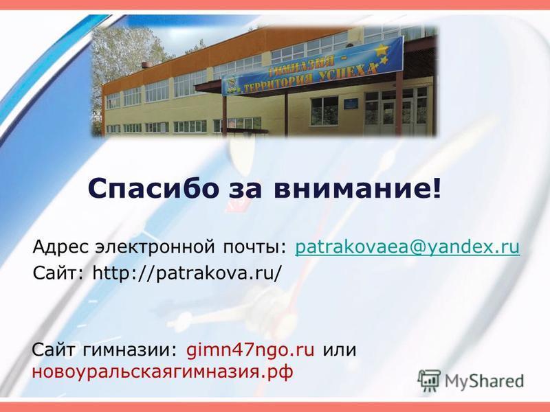 Спасибо за внимание! Адрес электронной почты: patrakovaea@yandex.rupatrakovaea@yandex.ru Сайт: http://patrakova.ru/ Сайт гимназии: gimn47ngo.ru или новоуральска гимназия.рф