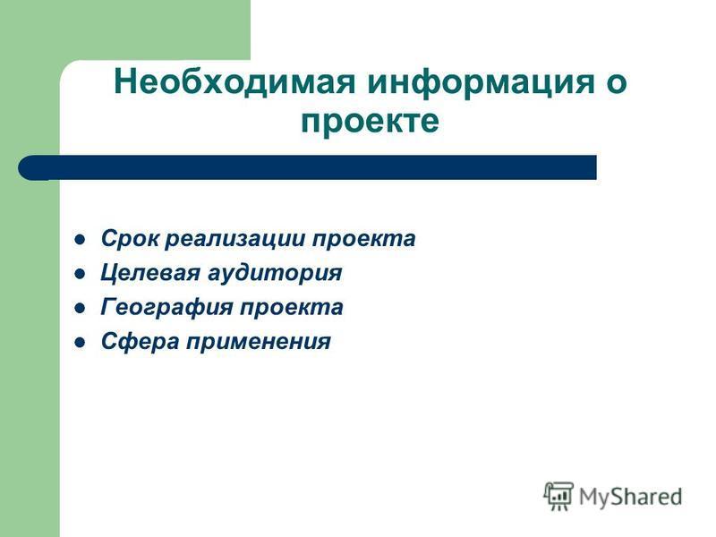 Необходимая информация о проекте Срок реализации проекта Целевая аудитория География проекта Сфера применения