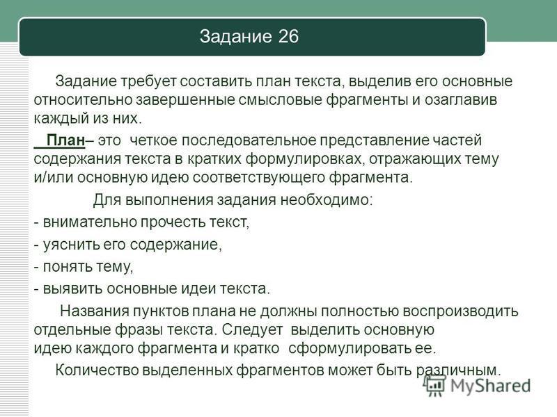 Задание 26 Задание требует составить план текста, выделив его основные относительно завершенные смысловые фрагменты и озаглавив каждый из них. План– это четкое последовательное представление частей содержания текста в кратких формулировках, отражающи