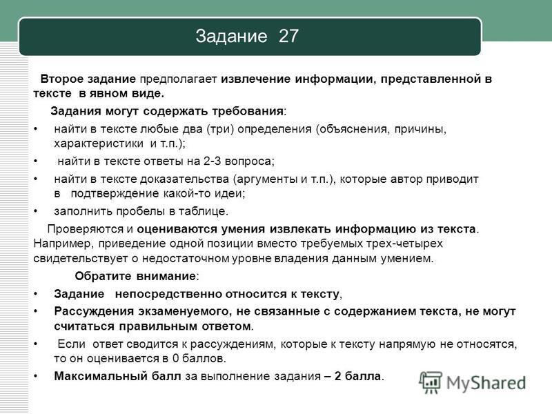 Задание 27 Второе задание предполагает извлечение информации, представленной в тексте в явном виде. Задания могут содержать требования: найти в тексте любые два (три) определения (объяснения, причины, характеристики и т.п.); найти в тексте ответы на