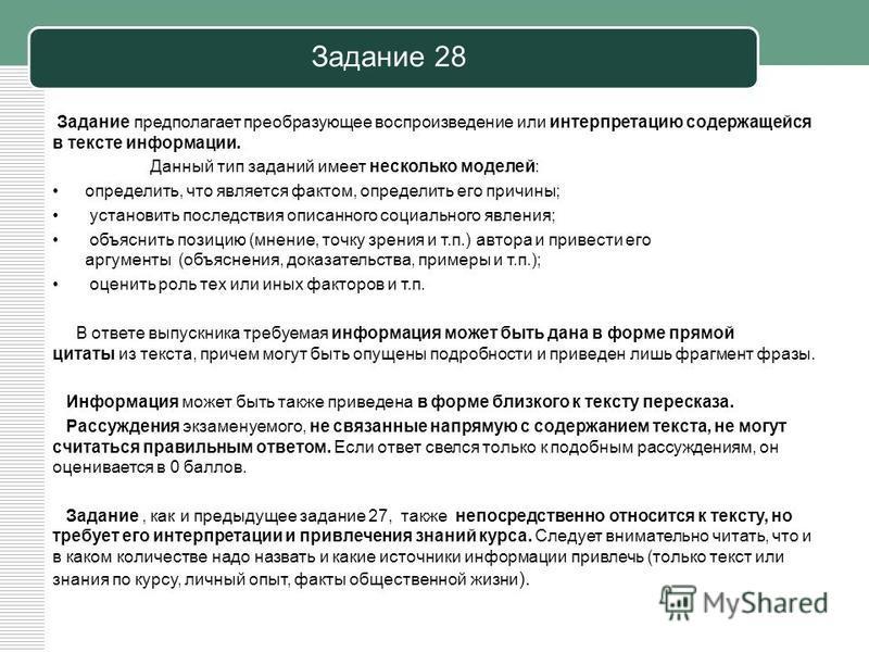 Задание 28 Задание предполагает преобразующее воспроизведение или интерпретацию содержащейся в тексте информации. Данный тип заданий имеет несколько моделей: определить, что является фактом, определить его причины; установить последствия описанного с