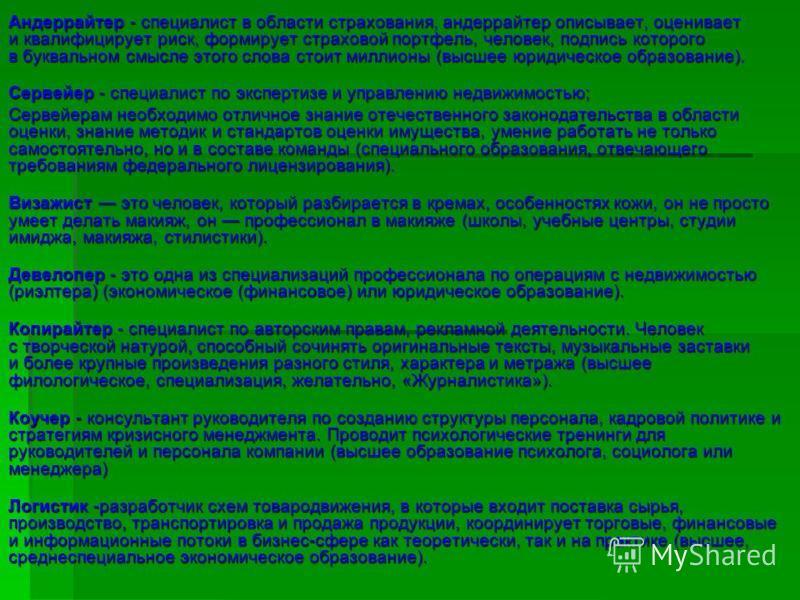 Андеррайтер - специалист в области страхования, андеррайтер описывает, оценивает и квалифицирует риск, формирует страховой портфель, человек, подпись которого в буквальном смысле этого слова стоит миллионы (высшее юридическое образование). Сервейер -
