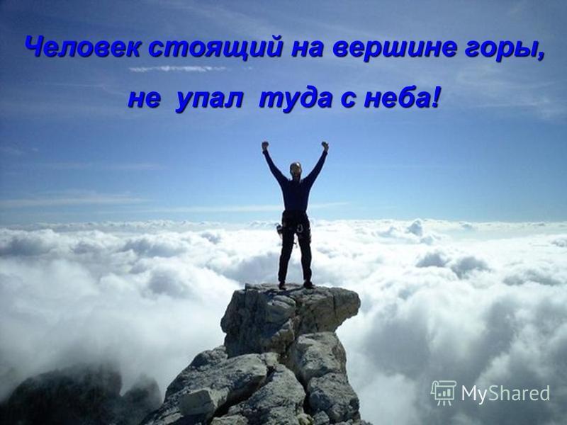 Человек стоящий на вершине горы, не упал туда с неба!