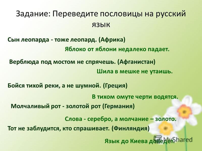 Задание: Переведите пословицы на русский язык Сын леопарда - тоже леопард. (Африка) Яблоко от яблони недалеко падает. Верблюда под мостом не спрячешь. (Афганистан) Шила в мешке не утаишь. Бойся тихой реки, а не шумной. (Греция) В тихом омуте черти во