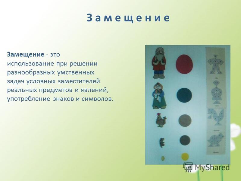 З а м е щ е н и е Замещение - это использование при решении разнообразных умственных задач условных заместителей реальных предметов и явлений, употребление знаков и символов.