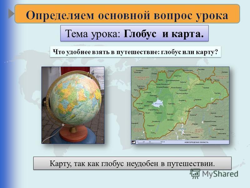 Тема урока: Глобус и карта. Что удобнее взять в путешествие: глобус или карту? Карту, так как глобус неудобен в путешествии.