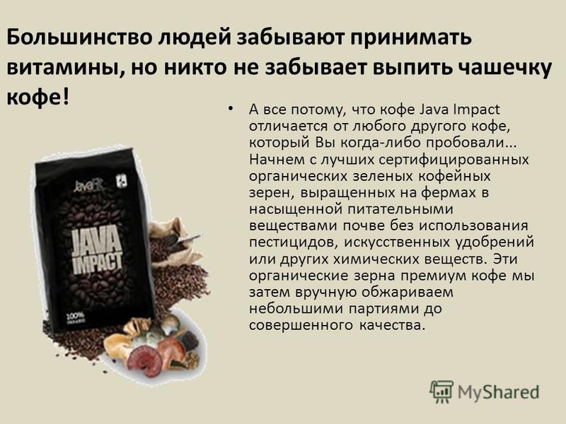 Большинство людей забывают принимать витамины, но никто не забывает выпить чашечку кофе! А все потому, что кофе Java Impact отличается от любого другого кофе, который Вы когда-либо пробовали... Начнем с лучших сертифицированных органических зеленых к