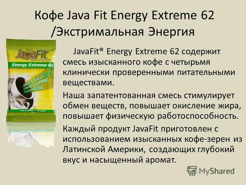Кофе Java Fit Energy Extreme 62 /Экстримальная Энергия JavaFit® Energy Extreme 62 содержит смесь изысканного кофе с четырьмя клинически проверенными питательными веществами. Наша запатентованная смесь стимулирует обмен веществ, повышает окисление жир