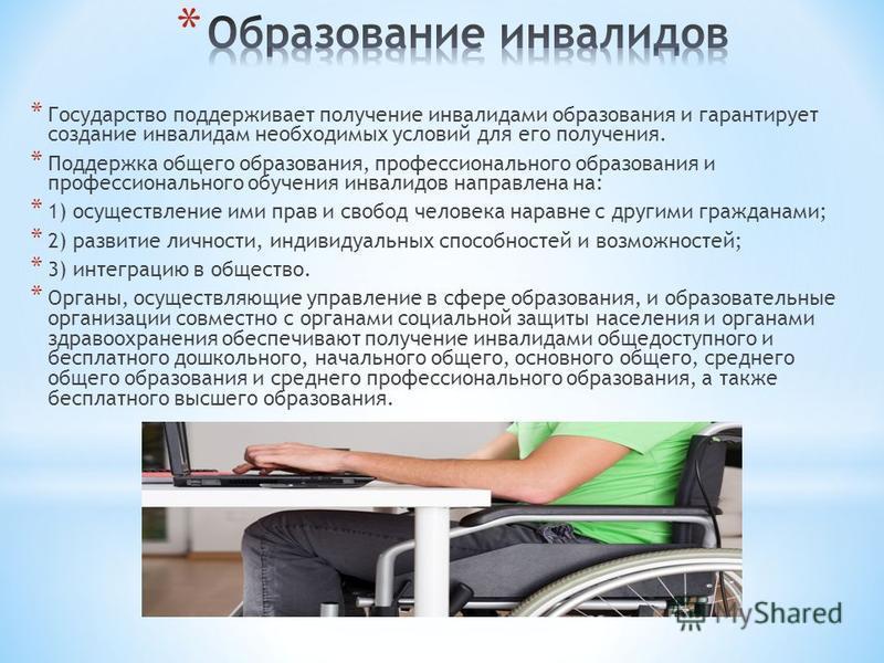 * Государство поддерживает получение инвалидами образования и гарантирует создание инвалидам необходимых условий для его получения. * Поддержка общего образования, профессионального образования и профессионального обучения инвалидов направлена на: *