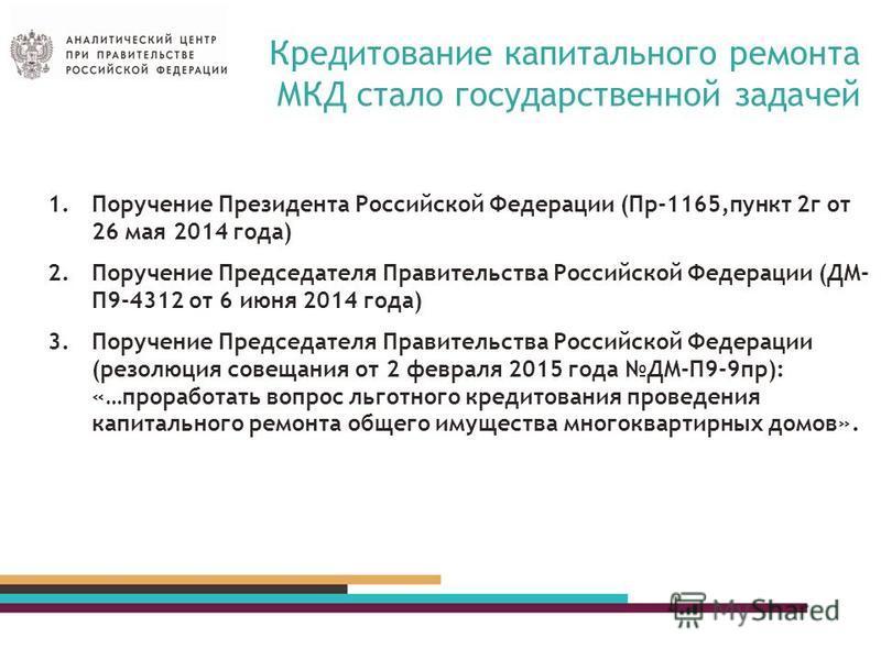 Кредитование капитального ремонта МКД стало государственной задачей 1. Поручение Президента Российской Федерации (Пр-1165,пункт 2 г от 26 мая 2014 года) 2. Поручение Председателя Правительства Российской Федерации (ДМ- П9-4312 от 6 июня 2014 года) 3.
