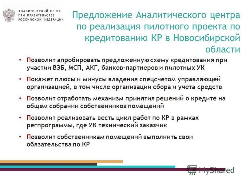 Предложение Аналитического центра по реализация пилотного проекта по кредитованию КР в Новосибирской области Позволит апробировать предложенную схему кредитования при участии ВЭБ, МСП, АКГ, банков-партнеров и пилотных УК Покажет плюсы и минусы владен