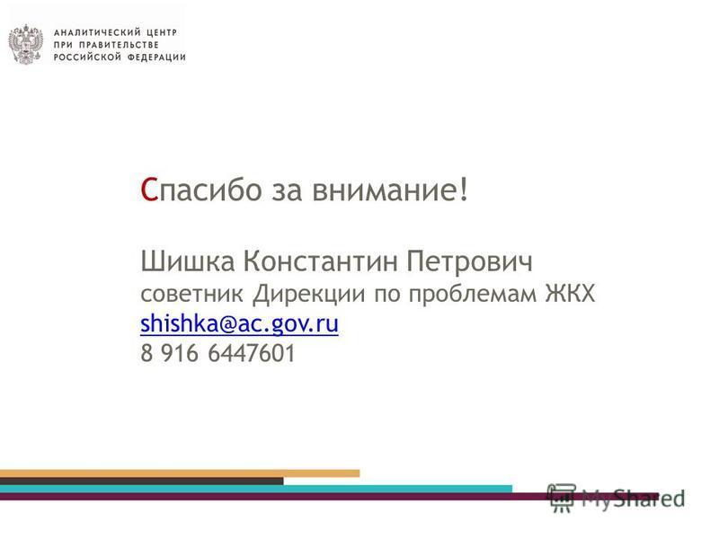 Спасибо за внимание! Шишка Константин Петрович советник Дирекции по проблемам ЖКХ shishka@ac.gov.ru 8 916 6447601 shishka@ac.gov.ru