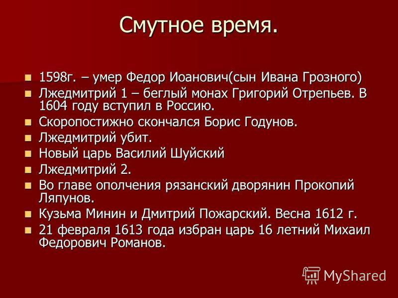 Смутное время. 1598 г. – умер Федор Иоанович(сын Ивана Грозного) 1598 г. – умер Федор Иоанович(сын Ивана Грозного) Лжедмитрий 1 – беглый монах Григорий Отрепьев. В 1604 году вступил в Россию. Лжедмитрий 1 – беглый монах Григорий Отрепьев. В 1604 году