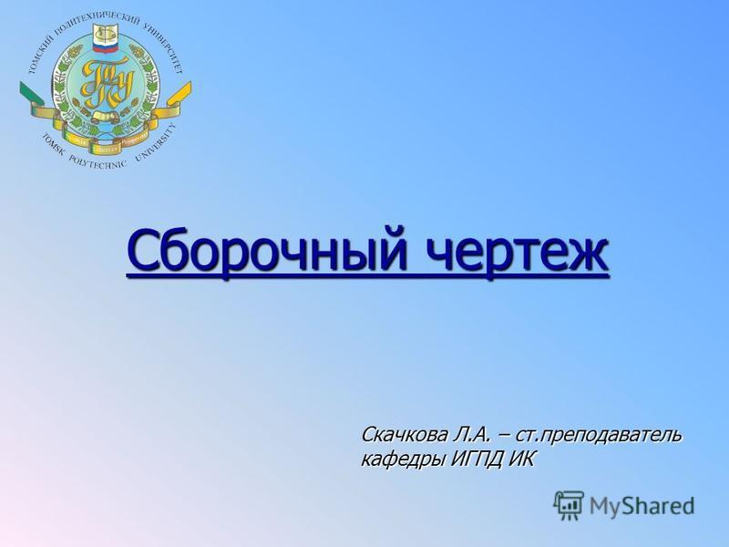 Сборочный чертеж Скачкова Л.А. – ст.преподаватель кафедры ИГПД ИК