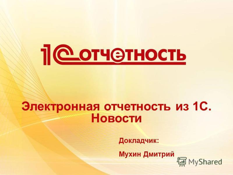 Электронная отчетность из 1С. Новости Докладчик: Мухин Дмитрий