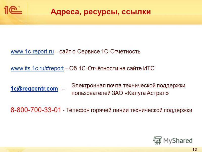 12 www.1c-report.ruwww.1c-report.ru – сайт о Сервисе 1С-Отчётность www.its.1c.ru/#reportwww.its.1c.ru/#report – Об 1С-Отчётности на сайте ИТС 8-800-700-33-01 - Телефон горячей линии технической поддержки Адреса, ресурсы, ссылки Электронная почта техн