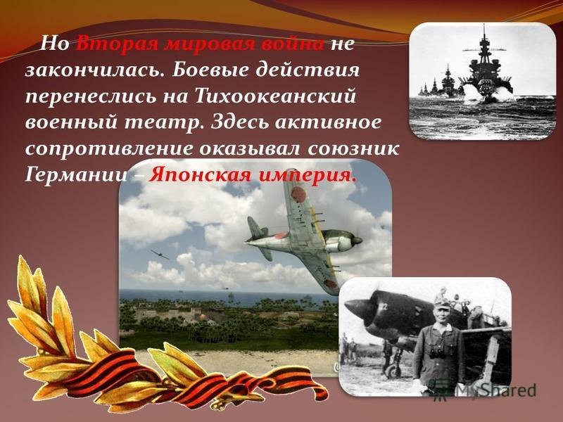 Но Вторая мировая война не закончилась. Боевые действия перенеслись на Тихоокеанский военный театр. Здесь активное сопротивление оказывал союзник Германии – Японская империя.