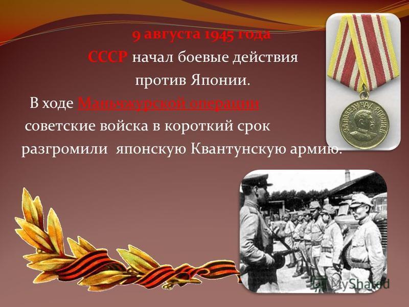 9 августа 1945 года СССР начал боевые действия против Японии. В ходе Маньчжурской операции советские войска в короткий срок разгромили японскую Квантунскую армию.