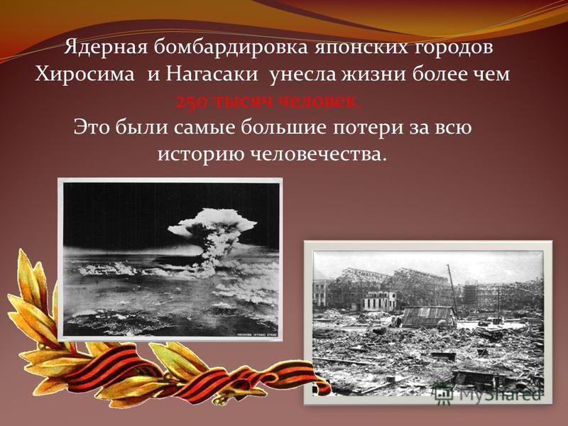 Ядерная бомбардировка японских городов Хиросима и Нагасаки унесла жизни более чем 250 тысяч человек. Это были самые большие потери за всю историю человечества.