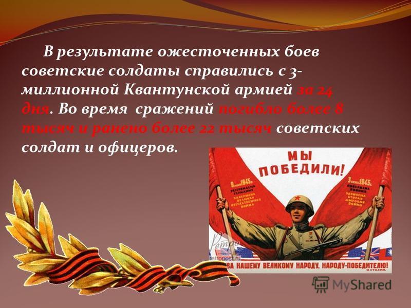 В результате ожесточенных боев советские солдаты справились с 3- миллионной Квантунской армией за 24 дня. Во время сражений погибло более 8 тысяч и ранено более 22 тысяч советских солдат и офицеров.