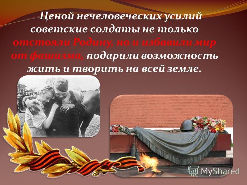 Ценой нечеловеческих усилий советские солдаты не только отстояли Родину, но и избавили мир от фашизма, подарили возможность жить и творить на всей земле.