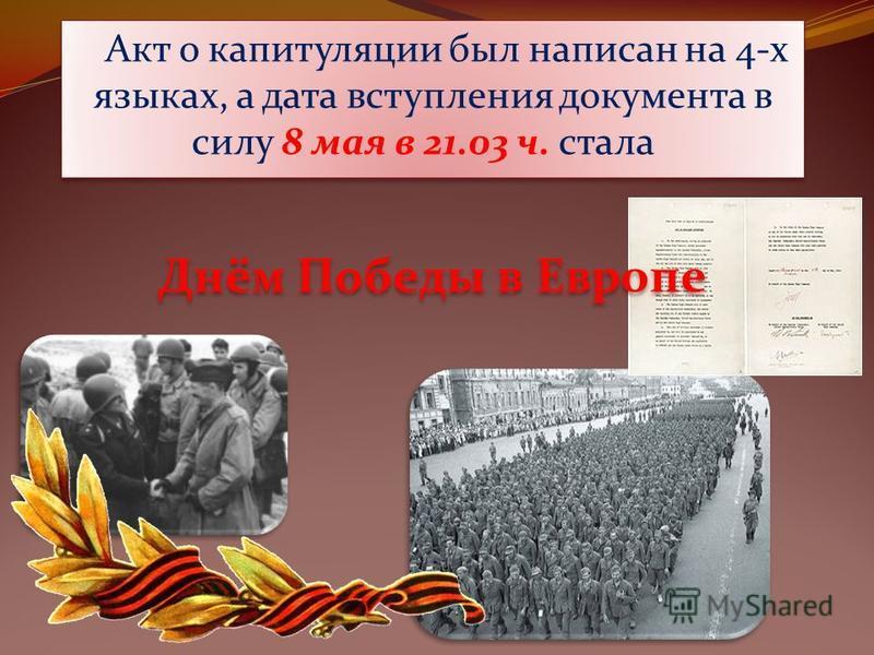 Акт о капитуляции был написан на 4-х языках, а дата вступления документа в силу 8 мая в 21.03 ч. стала Днём Победы в Европе Акт о капитуляции был написан на 4-х языках, а дата вступления документа в силу 8 мая в 21.03 ч. стала Днём Победы в Европе