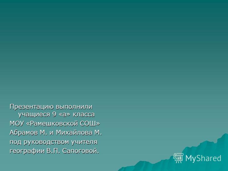 Презентацию выполнили учащиеся 9 «а» класса МОУ «Рамешковской СОШ» Абрамов М. и Михайлова М. под руководством учителя географии В.П. Сапоговой.