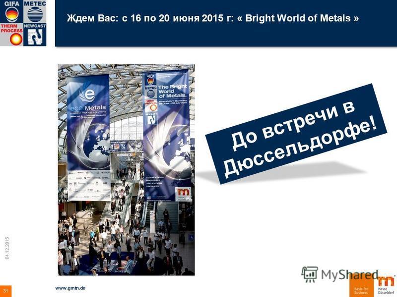 Ждем Вас: с 16 по 20 июня 2015 г: « Bright World of Metals » 04.12.2015 www.gmtn.de 31 До встречи в Дюссельдорфе!