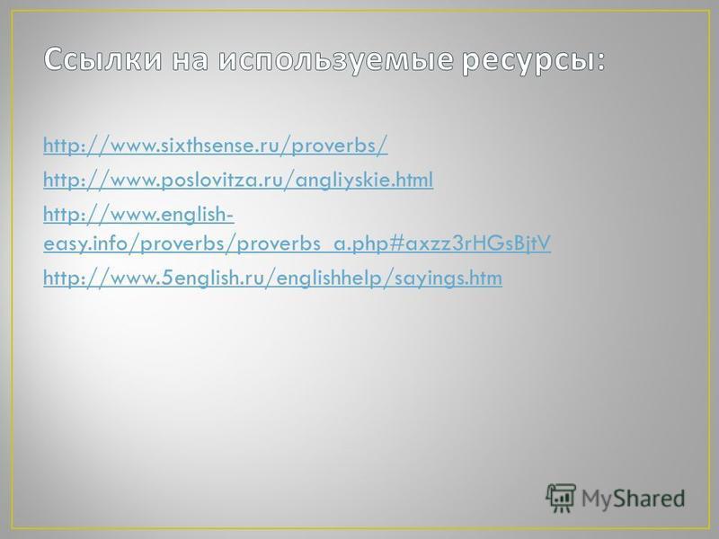 http://www.sixthsense.ru/proverbs/ http://www.poslovitza.ru/angliyskie.html http://www.english- easy.info/proverbs/proverbs_a.php#axzz3rHGsBjtV http://www.5english.ru/englishhelp/sayings.htm