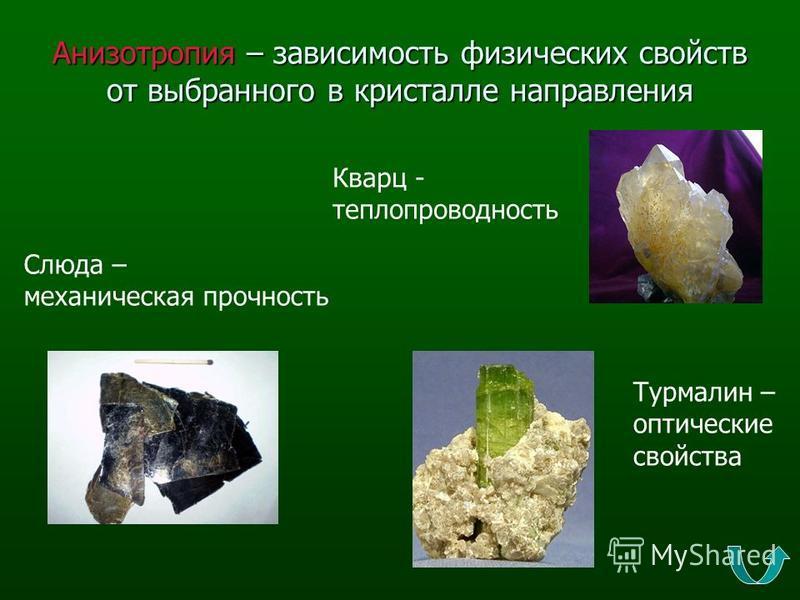Анизотропия – зависимость физических свойств от выбранного в кристалле направления Слюда – механическая прочность Кварц - теплопроводность Турмалин – оптические свойства