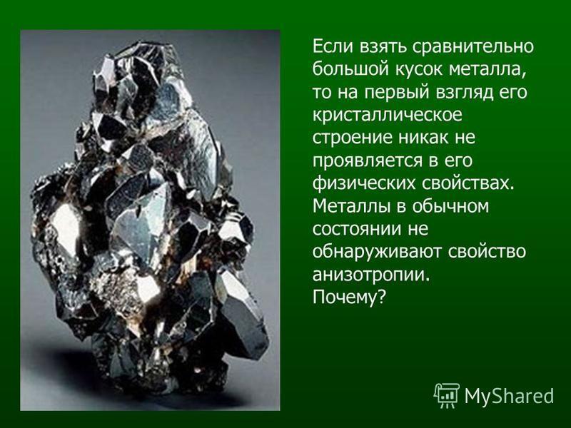Если взять сравнительно большой кусок металла, то на первый взгляд его кристаллическое строение никак не проявляется в его физических свойствах. Металлы в обычном состоянии не обнаруживают свойство анизотропии. Почему?