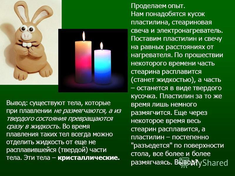 Проделаем опыт. Нам понадобятся кусок пластилина, стеариновая свеча и электронагреватель. Поставим пластилин и свечу на равных расстояниях от нагревателя. По прошествии некоторого времени часть стеарина расплавится (станет жидкостью), а часть – остан