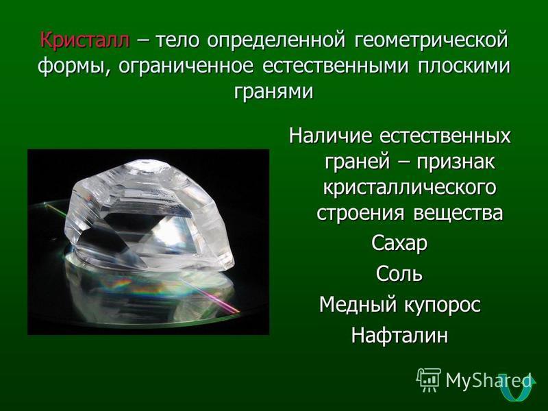 Кристалл – тело определенной геометрической формы, ограниченное естественными плоскими гранями Наличие естественных граней – признак кристаллического строения вещества Сахар Соль Медный купорос Нафталин