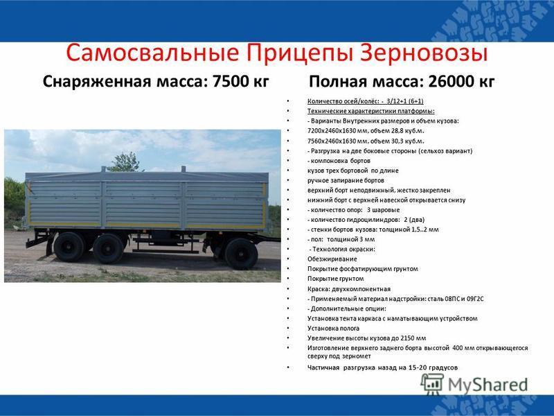 Самосвальные Прицепы Зерновозы Снаряженная масса: 7500 кг Полная масса: 26000 кг Количество осей/колёс: - 3/12+1 (6+1) Технические характеристики платформы: - Варианты Внутренних размеров и объем кузова: 7200 х 2460 х 1630 мм, объем 28,8 куб.м. 7560