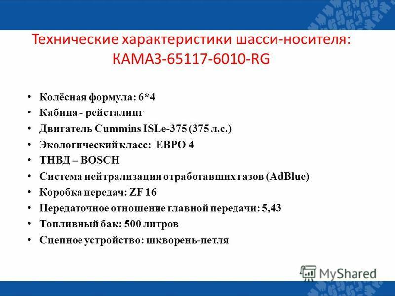 Технические характеристики шасси-носителя: КАМАЗ-65117-6010-RG Колёсная формула: 6*4 Кабина - рестайлинг Двигатель Cummins ISLe-375 (375 л.с.) Экологический класс: ЕВРО 4 ТНВД – BOSCH Система нейтрализации отработавших газов (AdBlue) Коробка передач: