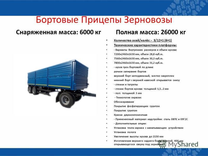 Бортовые Прицепы Зерновозы Снаряженная масса: 6000 кг Полная масса: 26000 кг Количество осей/колёс: - 3/12+1 (6+1) Технические характеристики платформы : - Варианты Внутренних размеров и объем кузова: 7200 х 2460 х 1630 мм, объем 28,8 куб.м. 7560 х 2