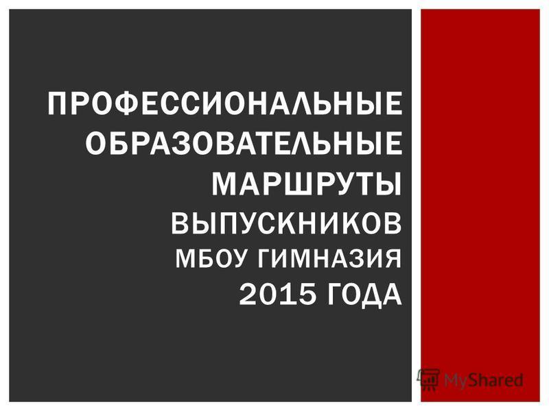 ПРОФЕССИОНАЛЬНЫЕ ОБРАЗОВАТЕЛЬНЫЕ МАРШРУТЫ ВЫПУСКНИКОВ МБОУ ГИМНАЗИЯ 2015 ГОДА